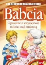 Babcia opowieść o zwycięstwie miłości nad śmiercią - Opowieść o zwycięstwie miłości nad śmiercią, Emilia Litwinko