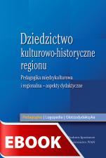 Dziedzictwo kulturowo-historyczne regionu - Pedagogika międzykulturowa i regionalna - aspekty dydaktyczne, Redakcja naukowa Marzena Chrost