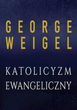 Katolicyzm ewangeliczny - Gruntowna reforma Kościoła w XXI wieku, George Weigel