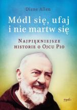 Módl się, ufaj i nie martw się - część I - Najpiękniejsze historie o Ojcu Pio, Diane Allen