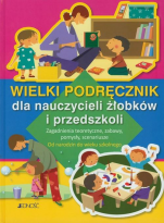 Wielki podręcznik dla nauczycieli żłobków i przedszkoli - Zagadnienia teoretyczne, zabawy, pomysły, scenariusze. Od narodzin do wieku szkolnego, Praca zbiorowa