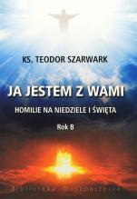 Ja jestem z wami. Rok B - Homilie na niedziele i święta, ks. Teodor Szarwark