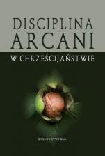 Disciplina arcani w chrześcijaństwie - , Pod redakcją Wojciecha Gajewskiego i Bogusława Górki