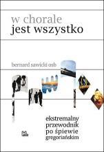 W chorale jest wszystko - Ekstremalny przewodnik po śpiewie gregoriańskim, Bernard Sawicki OSB