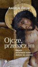 Ojcze, przebacz im - Siedem ostatnich słów Jezusa na krzyżu, Anselm Grün OSB