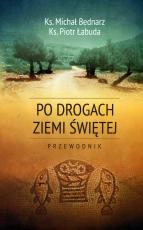 Po drogach Ziemi Świętej przewodnik wyd. 3 - Przewodnik, ks. Michał Bednarz, ks. Piotr Łabuda