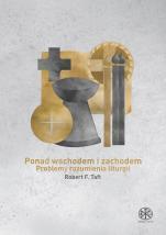 Ponad wschodem i zachodem Problemy rozumienia liturgii - Problemy rozumienia liturgii, Robert F. Taft