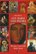 Łzy Maryi nad Polską - Płaczące wizerunki Matki Bożej, Adam Walczyk