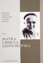 Święta matka Urszula Ledóchowska Chciała zanieść Ewangelię całemu światu - Chciała zanieść Ewangelię całemu światu, Teresa Jankowska