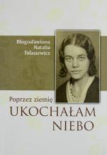 Poprzez ziemię ukochałam niebo Fragmenty zapisków 1938-1943 - Fragmenty zapisków 1938-1943, Bł. Natalia Tułasiewicz