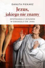 Jezus, jakiego nie znamy - Spotkania z Jezusem w Ewangelii św. Jana, Danuta Piekarz