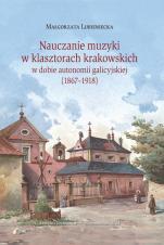 Nauczanie muzyki w klasztorach krakowskich w dobie autonomii galicyjskiej (1867-1918) - , Małgorzata Lubieniecka