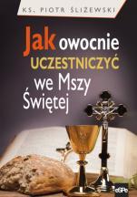 Jak owocnie uczestniczyć we Mszy Świętej - , ks. Piotr Śliżewski