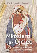 Miłosierni jak Ojciec - Pozwól się przemienić Bożemu Miłosierdziu, ks. Krzysztof Porosło