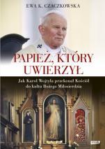 Papież, który uwierzył - Jak Karol Wojtyła przekonał Kościół do kultu Bożego Miłosierdzia, Ewa K. Czaczkowska
