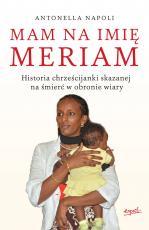 Mam na imię Meriam - Historia chrześcijanki skazanej na śmierć w obronie wiary, Napoli Antonella