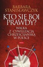 Kto się boi prawdy?  - Walka z cywilizacją chrześcijańską w Polsce, Barbara Stanisławczyk