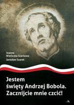 Jestem święty Andrzej Bobola - Zacznijcie mnie czcić!, Joanna Wieliczka-Szarkowa, Jarosław Szarek