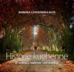 Historie kuchenne - O miłości, rodzinie i sile tradycji , Barbara Czaykowska-Kłoś