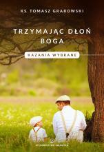 Trzymając dłoń Boga - Kazania wybrane, ks. Tomasz Grabowski