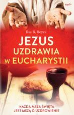 Jezus uzdrawia w Eucharystii - Każda Msza święta jest mszą o uzdrowienie, Ilsa B. Reyes