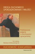 Droga duchowego uporządkowania i miłości - Podstawowe pojęcia w duchowości ignacjańskiej, Pod redakcją Wacława Królikowskiego SJ