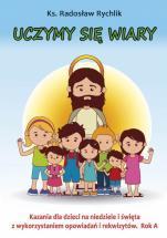Uczymy się wiary Rok A - Kazania dla dzieci na niedziele i święta z wykorzystaniem opowiadań i rekwizytów. Rok A , ks. Radosław Rychlik