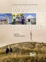 Kościół na stepie Zapiski z Kazachstanu - Zapiski z Kazachstanu, ks. prof. Waldemar Chrostowski