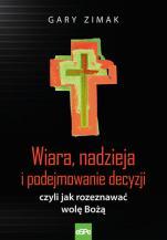 Wiara, nadzieja i podejmowanie decyzji - czyli jak rozeznawać wolę Bożą, Gary Zimak