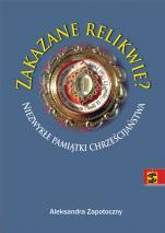Zakazane relikwie - Niezwykłe pamiątki chrześcijaństwa, Aleksandra Zapotoczny