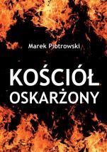 Kościół oskarżony - Historyczne fakty i antyklerykalne mity, Marek Piotrowski