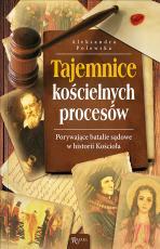 Tajemnice kościelnych procesów - Porywające batalie sądowe w historii Kościoła, Aleksandra Polewska