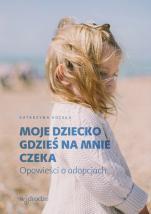 Moje dziecko gdzieś na mnie czeka / Wyprzedaż - Opowieści o adopcjach, Katarzyna Kolska