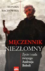 Męczennik niezłomny - Życie i cuda świętego Andrzeja Boboli, Monika Bachowska