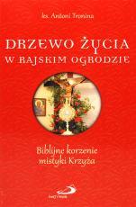 Drzewo życia w rajskim ogrodzie - Biblijne korzenie mistyki Krzyża, ks. Antoni Tronina