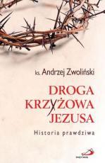 Droga krzyżowa Jezusa - Historia prawdziwa, ks. Andrzej Zwoliński