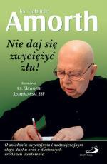 Nie daj się zwyciężyć złu! - O działaniu zwyczajnym i nadzwyczajnym złego ducha oraz o duchowych środkach uwolnienia, ks. Gabriele Amorth