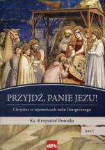 Przyjdź, Panie Jezu! ks. Porosło - Chrystus w tajemnicach roku liturgicznego tom I, ks. Krzysztof Porosło