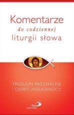 Komentarze do codziennej liturgii słowa - Triduum Paschalne - Triduum Paschalne i okres Wielkanocy,