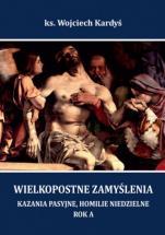 Wielkopostne zamyślenia. Rok A - Kazania pasyjne, homilie niedzielne, ks. Wojciech Kardyś