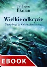 Wielkie odkrycie - Nasza droga do Kościoła katolickiego, Ulf Ekman, Birgitta Ekman