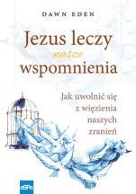 Jezus leczy nasze wspomnienia - Jak uwolnić się z więzienia naszych zranień, Dawn Eden
