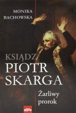Ksiądz Piotr Skarga - Żarliwy prorok, Monika Bachowska