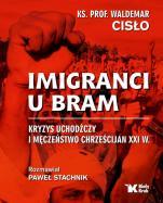 Imigranci u bram - Kryzys uchodźczy i męczeństwo chrześcijan XXI w., ks. Waldemar Cisło, Paweł Stachnik