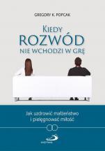 Kiedy rozwód nie wchodzi w grę - Jak uzdrowić małżeństwo i pielęgnować miłość, Gregory K. Popcak