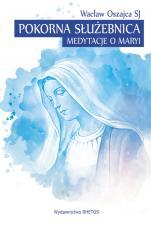 Pokorna Służebnica - Medytacje o Maryi, Wacław Oszajca SJ