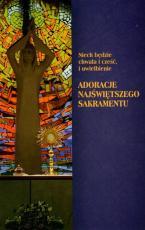 Niech będzie chwała i cześć, i uwielbienie - Adoracje Najświętszego Sakramentu,