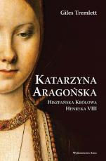 Katarzyna Aragońska - Hiszpańska królowa Henryka VIII, Giles Tremlett