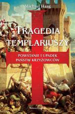 Tragedia templariuszy - Powstanie i upadek państw krzyżowców, Michael Haag