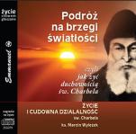 Podróż na brzegi światłości... Życie i cudowna działalność - Życie i cudowna działalność św. Charbela, ks. Marcin Wylężek